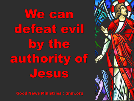 We can defeat evil by the authority of Jesus